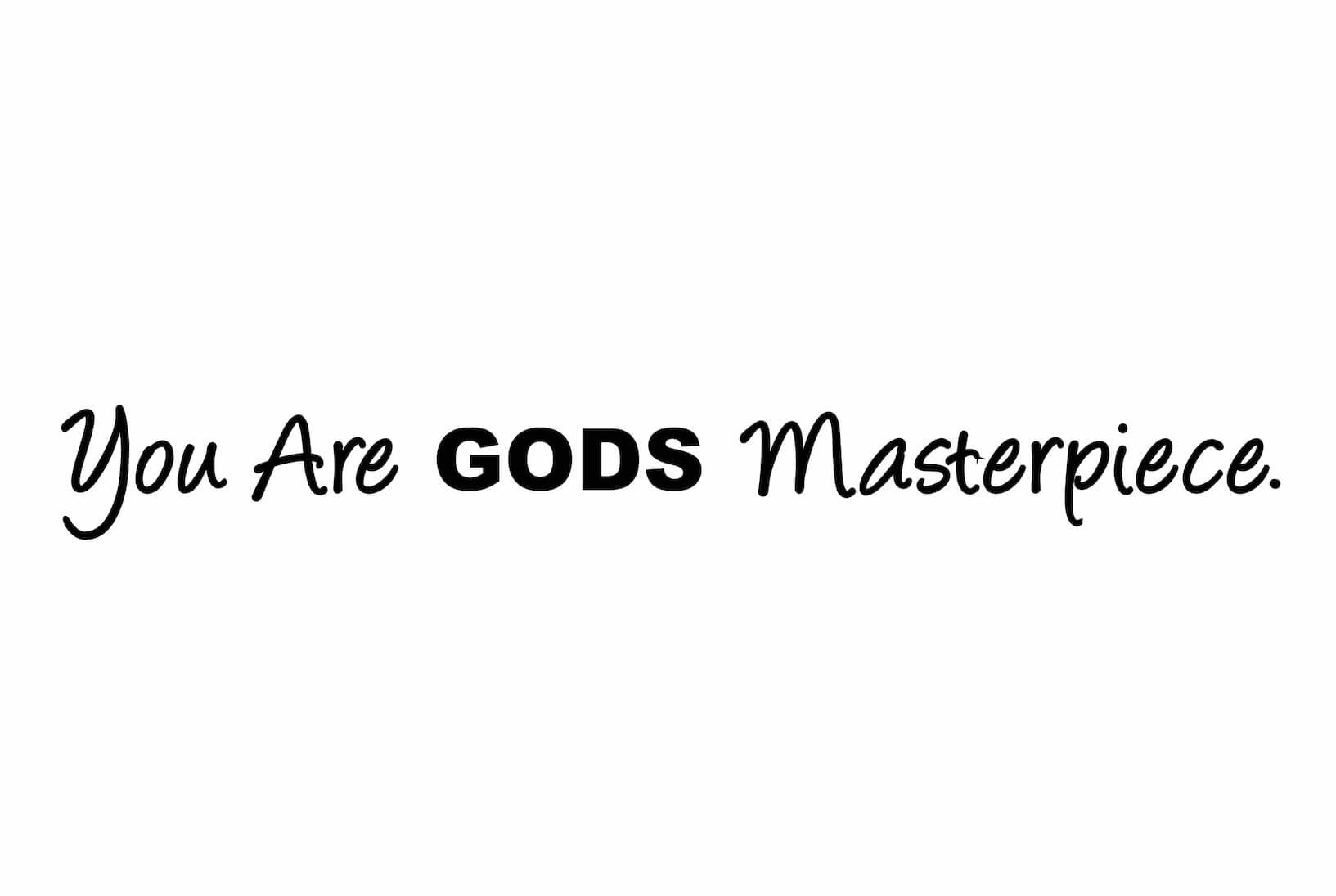 gods masterpiece You've got to be kidding me if i didn't see it for myself in god's word i wouldn't believe it but, here it is: for we are god's masterpiece, he created us anew in christ jesus so that we.