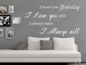 "Muursticker ""I loved you yesterday, I love you still, I always have, I always will"""